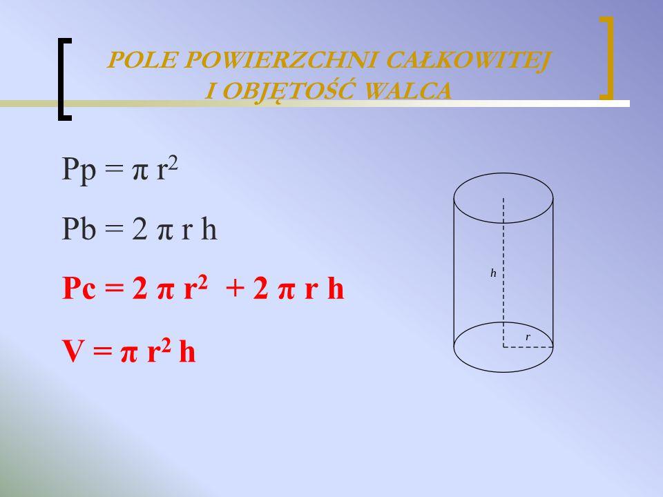POLE POWIERZCHNI CAŁKOWITEJ I OBJĘTOŚĆ WALCA V = π r 2 h Pp = π r 2 Pb = 2 π r h Pc = 2 π r 2 + 2 π r h