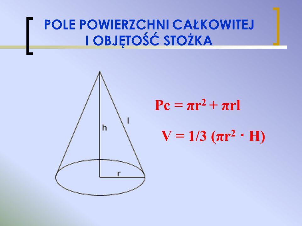 POLE POWIERZCHNI CAŁKOWITEJ I OBJĘTOŚĆ STOŻKA V = 1/3 (πr 2 · H) Pc = πr 2 + πrl