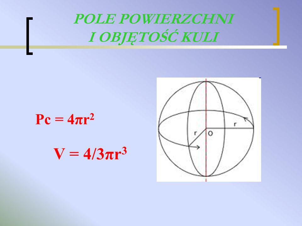 POLE POWIERZCHNI I OBJĘTOŚĆ KULI V = 4/3πr 3 Pc = 4πr 2