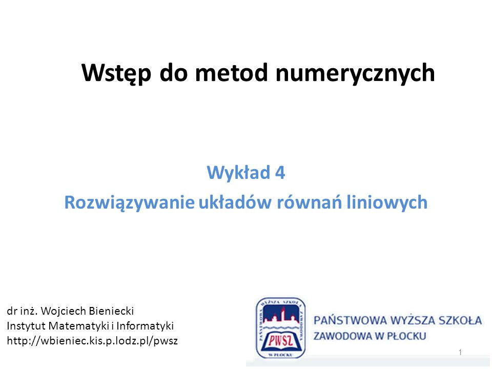 Wstęp do metod numerycznych Wykład 4 Rozwiązywanie układów równań liniowych 1 dr inż. Wojciech Bieniecki Instytut Matematyki i Informatyki http://wbie
