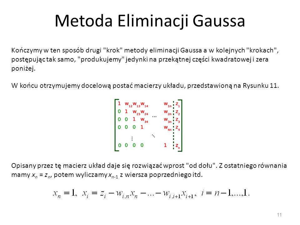 Metoda Eliminacji Gaussa 11 Kończymy w ten sposób drugi krok metody eliminacji Gaussa a w kolejnych krokach , postępując tak samo, produkujemy jedynki na przekątnej części kwadratowej i zera poniżej.