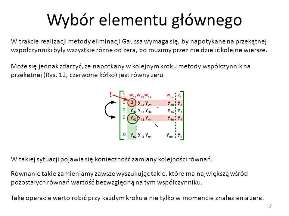 Wybór elementu głównego 12 W trakcie realizacji metody eliminacji Gaussa wymaga się, by napotykane na przekątnej współczynniki były wszystkie różne od zera, bo musimy przez nie dzielić kolejne wiersze.