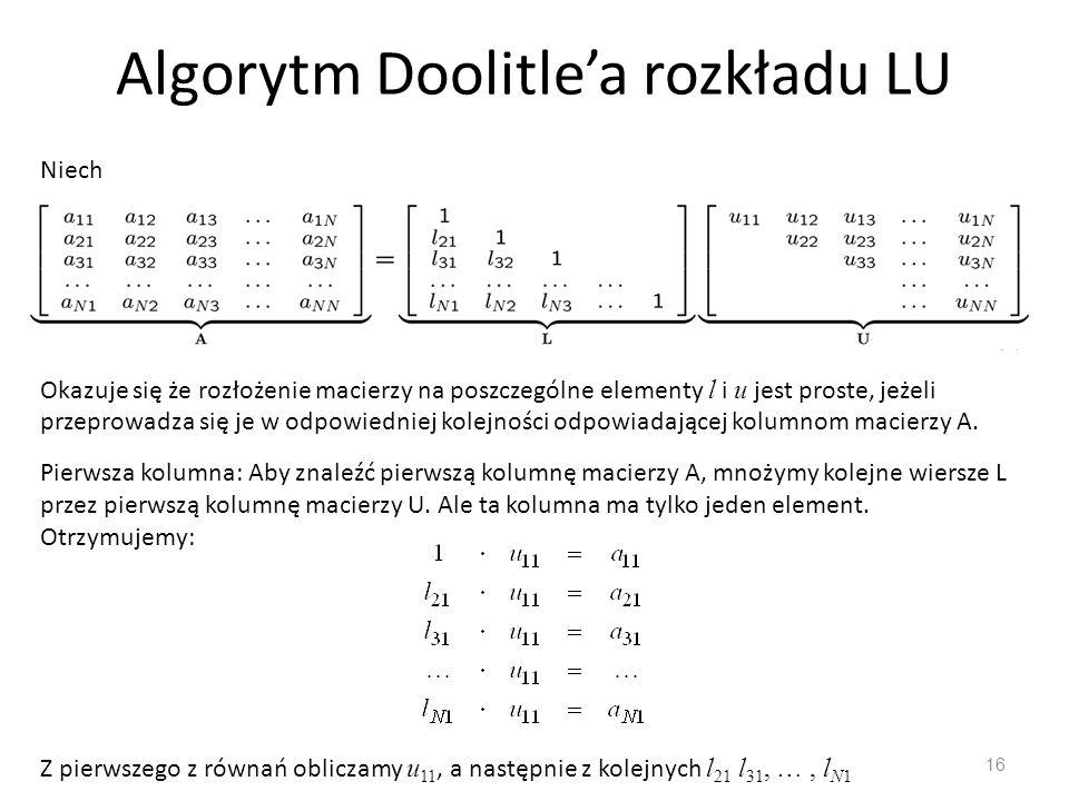 Algorytm Doolitle'a rozkładu LU 16 Niech Okazuje się że rozłożenie macierzy na poszczególne elementy l i u jest proste, jeżeli przeprowadza się je w odpowiedniej kolejności odpowiadającej kolumnom macierzy A.