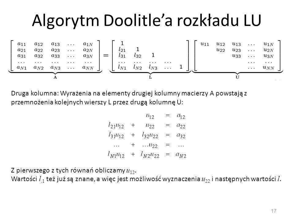 Algorytm Doolitle'a rozkładu LU 17 Druga kolumna: Wyrażenia na elementy drugiej kolumny macierzy A powstają z przemnożenia kolejnych wierszy L przez drugą kolumnę U: Z pierwszego z tych równań obliczamy u 12.