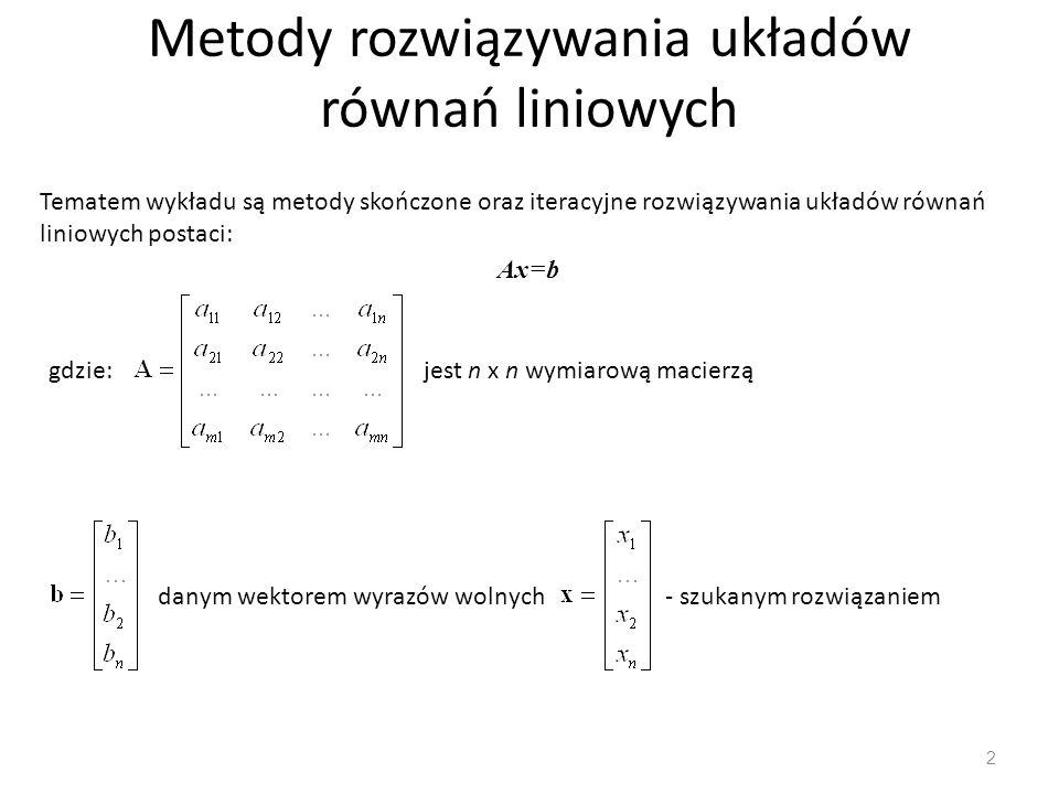 Metody rozwiązywania układów równań liniowych 2 Tematem wykładu są metody skończone oraz iteracyjne rozwiązywania układów równań liniowych postaci: Ax=b gdzie:jest n x n wymiarową macierzą danym wektorem wyrazów wolnych- szukanym rozwiązaniem