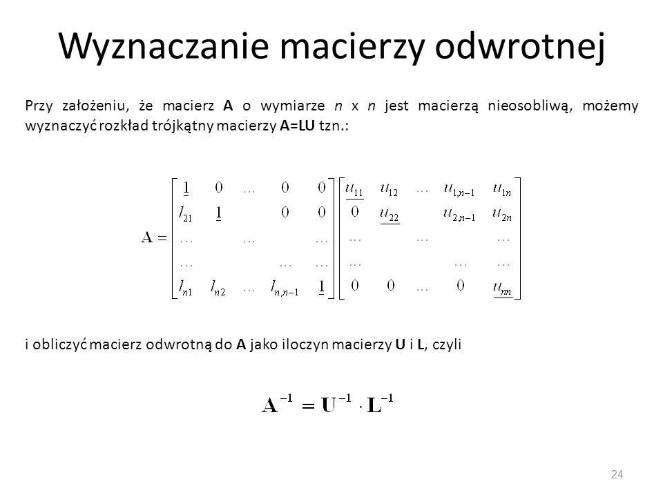 Wyznaczanie macierzy odwrotnej 24 Przy założeniu, że macierz A o wymiarze n x n jest macierzą nieosobliwą, możemy wyznaczyć rozkład trójkątny macierzy A=LU tzn.: i obliczyć macierz odwrotną do A jako iloczyn macierzy U i L, czyli
