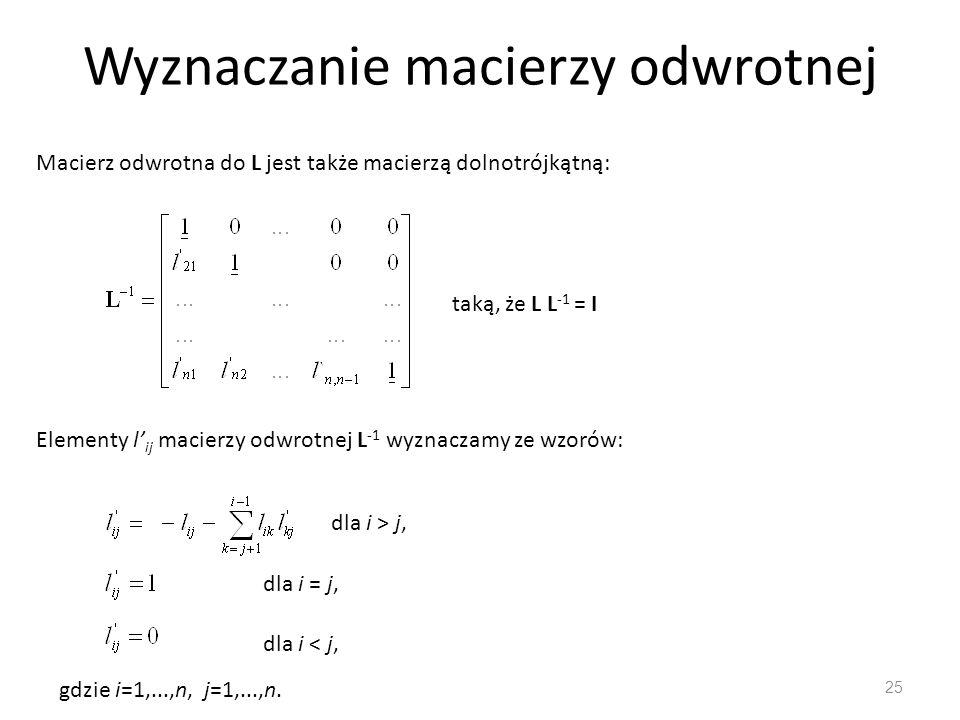 Wyznaczanie macierzy odwrotnej 25 Macierz odwrotna do L jest także macierzą dolnotrójkątną: taką, że L L -1 = I Elementy l' ij macierzy odwrotnej L -1 wyznaczamy ze wzorów: dla i > j, dla i = j, dla i < j, gdzie i=1,...,n, j=1,...,n.