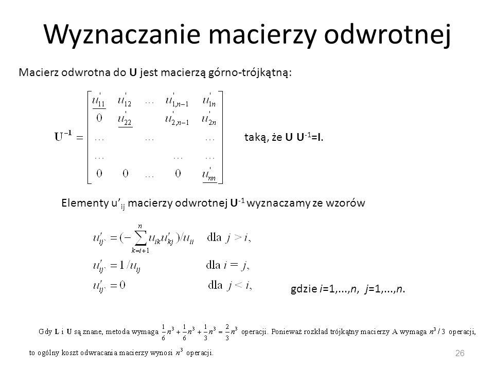 Wyznaczanie macierzy odwrotnej 26 Macierz odwrotna do U jest macierzą górno-trójkątną: taką, że U U -1 =I. Elementy u' ij macierzy odwrotnej U -1 wyzn