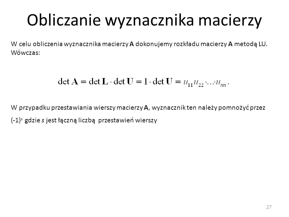 Obliczanie wyznacznika macierzy 27 W celu obliczenia wyznacznika macierzy A dokonujemy rozkładu macierzy A metodą LU. Wówczas: W przypadku przestawian