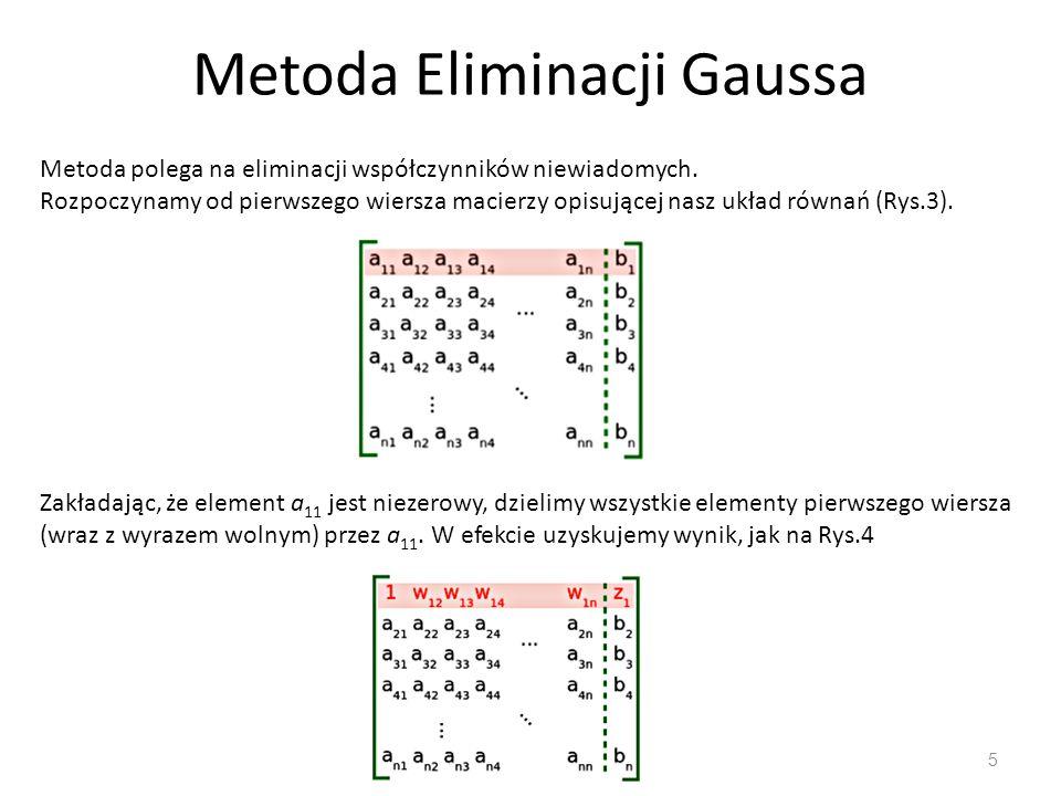 Metoda Eliminacji Gaussa 5 Metoda polega na eliminacji współczynników niewiadomych. Rozpoczynamy od pierwszego wiersza macierzy opisującej nasz układ