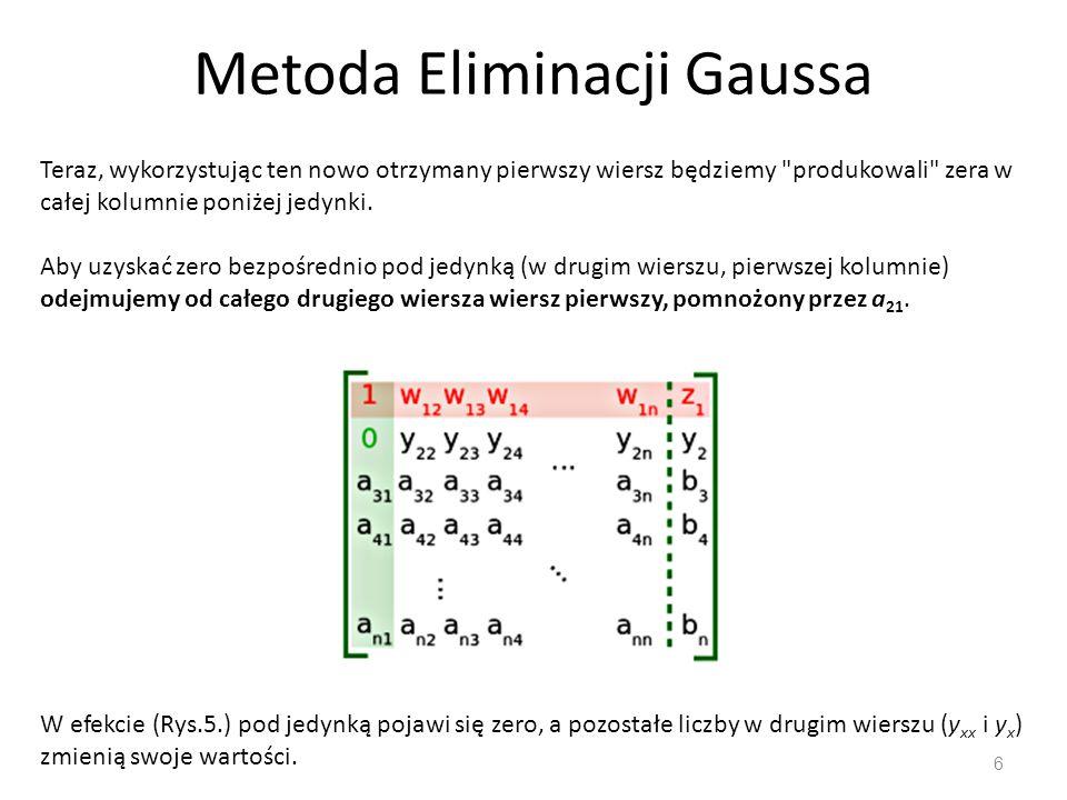 Metoda Eliminacji Gaussa 6 Teraz, wykorzystując ten nowo otrzymany pierwszy wiersz będziemy produkowali zera w całej kolumnie poniżej jedynki.