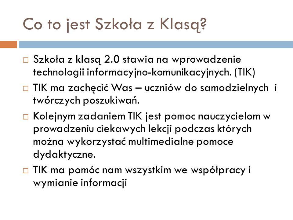 Co to jest Szkoła z Klasą?  Szkoła z klasą 2.0 stawia na wprowadzenie technologii informacyjno-komunikacyjnych. (TIK)  TIK ma zachęcić Was – uczniów