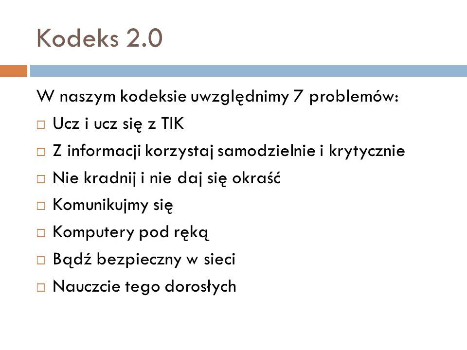 Kodeks 2.0 W naszym kodeksie uwzględnimy 7 problemów:  Ucz i ucz się z TIK  Z informacji korzystaj samodzielnie i krytycznie  Nie kradnij i nie daj się okraść  Komunikujmy się  Komputery pod ręką  Bądź bezpieczny w sieci  Nauczcie tego dorosłych