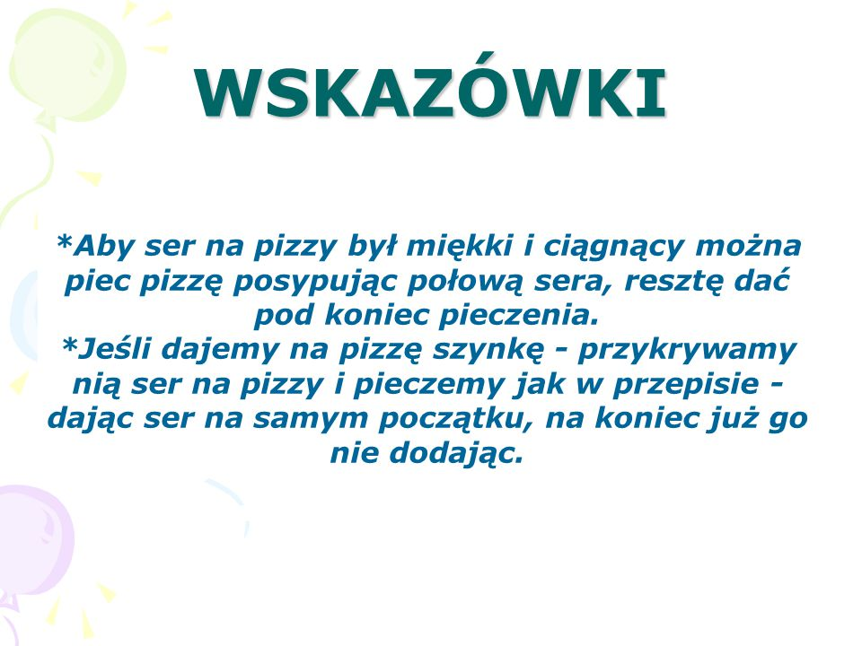 WSKAZÓWKI *Aby ser na pizzy był miękki i ciągnący można piec pizzę posypując połową sera, resztę dać pod koniec pieczenia. *Jeśli dajemy na pizzę szyn