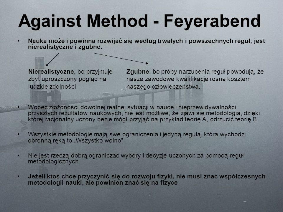 Against Method - Feyerabend Nauka może i powinna rozwijać się według trwałych i powszechnych reguł, jest nierealistyczne i zgubne. Wobec złożoności do