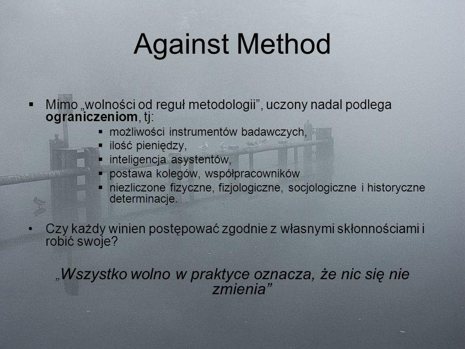"""Against Method  Mimo """"wolności od reguł metodologii"""", uczony nadal podlega ograniczeniom, tj:  możliwości instrumentów badawczych,  ilość pieniędzy"""