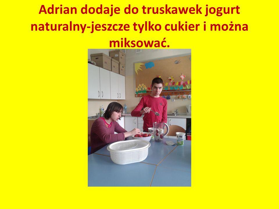 Adrian dodaje do truskawek jogurt naturalny-jeszcze tylko cukier i można miksować.