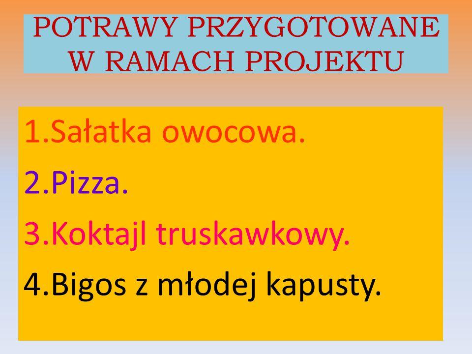 POTRAWY PRZYGOTOWANE W RAMACH PROJEKTU 1.Sałatka owocowa. 2.Pizza. 3.Koktajl truskawkowy. 4.Bigos z młodej kapusty.