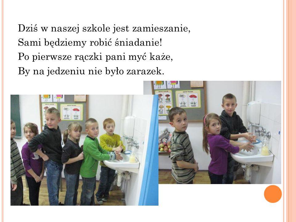 Dziś w naszej szkole jest zamieszanie, Sami będziemy robić śniadanie! Po pierwsze rączki pani myć każe, By na jedzeniu nie było zarazek.