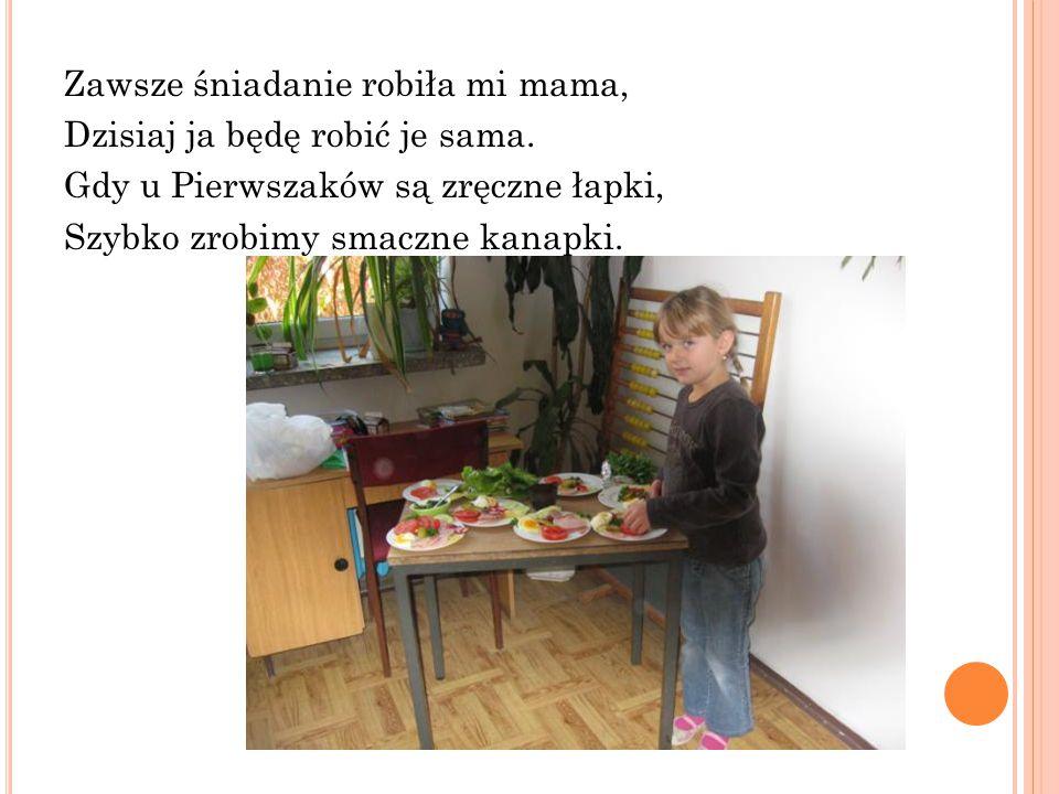 Zawsze śniadanie robiła mi mama, Dzisiaj ja będę robić je sama. Gdy u Pierwszaków są zręczne łapki, Szybko zrobimy smaczne kanapki.