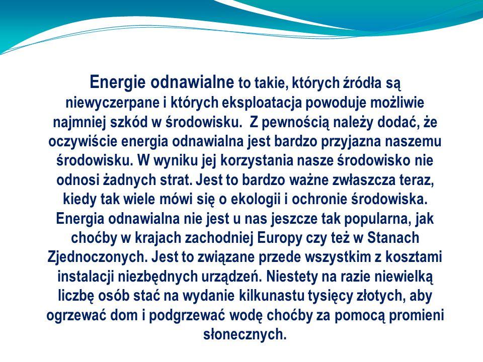 Energie odnawialne to takie, których źródła są niewyczerpane i których eksploatacja powoduje możliwie najmniej szkód w środowisku. Z pewnością należy
