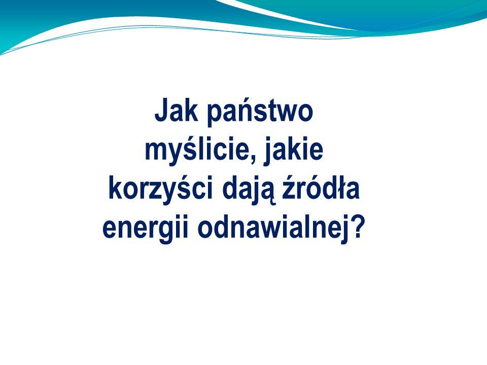 Jak państwo myślicie, jakie korzyści dają źródła energii odnawialnej?