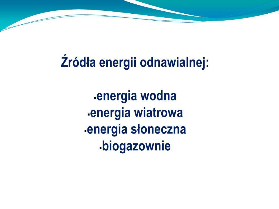Źródła energii odnawialnej:  energia wodna  energia wiatrowa  energia słoneczna  biogazownie