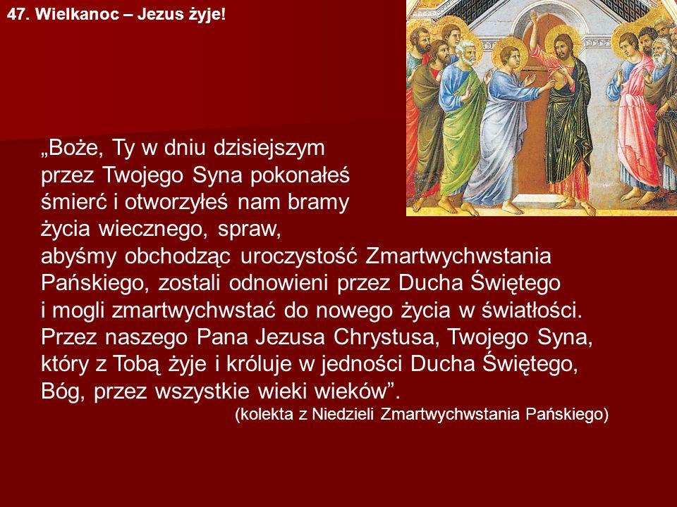 """47. Wielkanoc – Jezus żyje! """"Boże, Ty w dniu dzisiejszym przez Twojego Syna pokonałeś śmierć i otworzyłeś nam bramy życia wiecznego, spraw, abyśmy obc"""