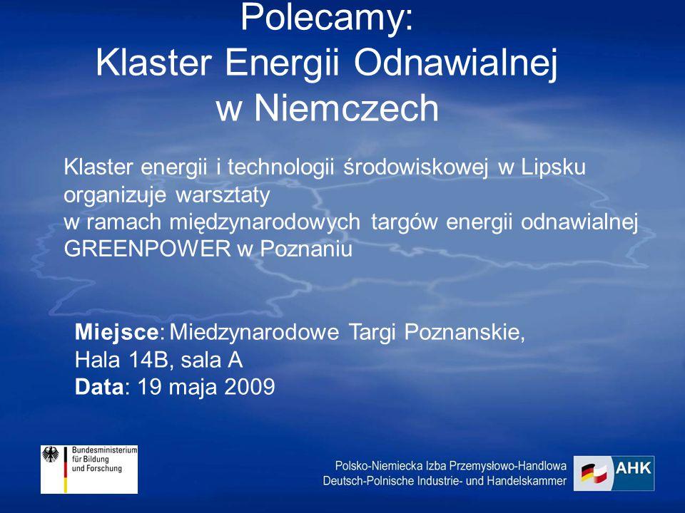 Polecamy: Klaster Energii Odnawialnej w Niemczech Klaster energii i technologii środowiskowej w Lipsku organizuje warsztaty w ramach międzynarodowych targów energii odnawialnej GREENPOWER w Poznaniu Miejsce: Miedzynarodowe Targi Poznanskie, Hala 14B, sala A Data: 19 maja 2009