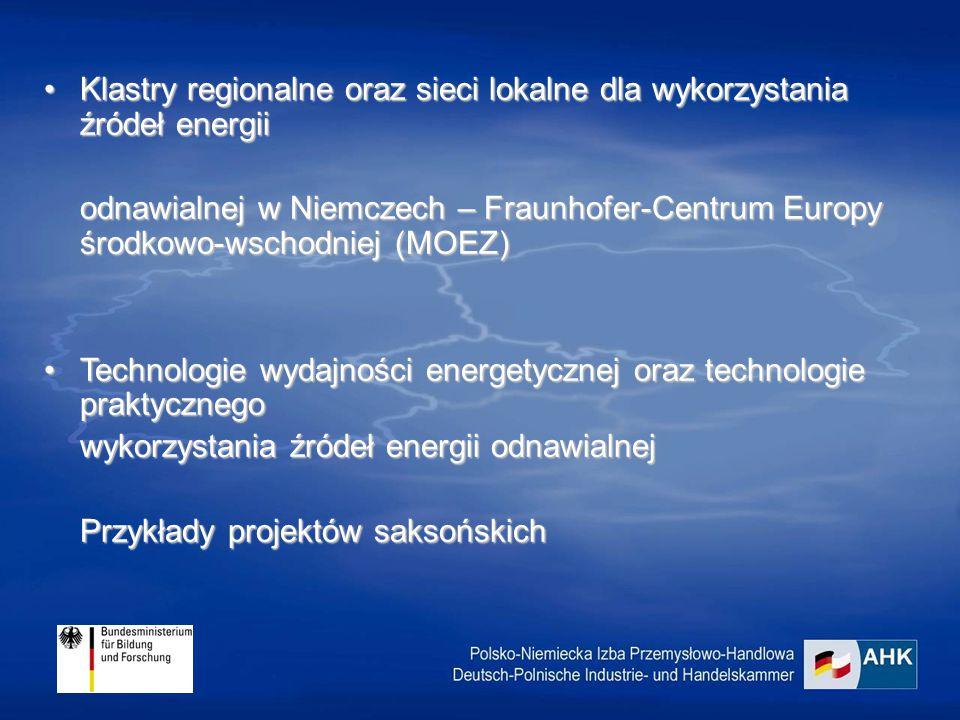 Klastry regionalne oraz sieci lokalne dla wykorzystania źródeł energiiKlastry regionalne oraz sieci lokalne dla wykorzystania źródeł energii odnawialnej w Niemczech – Fraunhofer-Centrum Europy środkowo-wschodniej (MOEZ) Technologie wydajności energetycznej oraz technologie praktycznegoTechnologie wydajności energetycznej oraz technologie praktycznego wykorzystania źródeł energii odnawialnej Przykłady projektów saksońskich