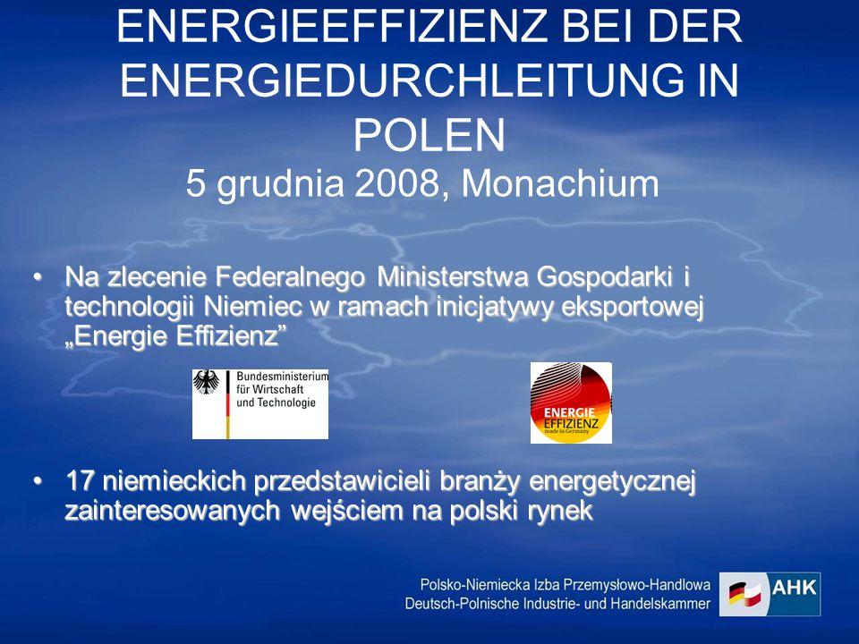 """ENERGIEEFFIZIENZ BEI DER ENERGIEDURCHLEITUNG IN POLEN 5 grudnia 2008, Monachium Na zlecenie Federalnego Ministerstwa Gospodarki i technologii Niemiec w ramach inicjatywy eksportowej """"Energie Effizienz Na zlecenie Federalnego Ministerstwa Gospodarki i technologii Niemiec w ramach inicjatywy eksportowej """"Energie Effizienz 17 niemieckich przedstawicieli branży energetycznej zainteresowanych wejściem na polski rynek17 niemieckich przedstawicieli branży energetycznej zainteresowanych wejściem na polski rynek"""