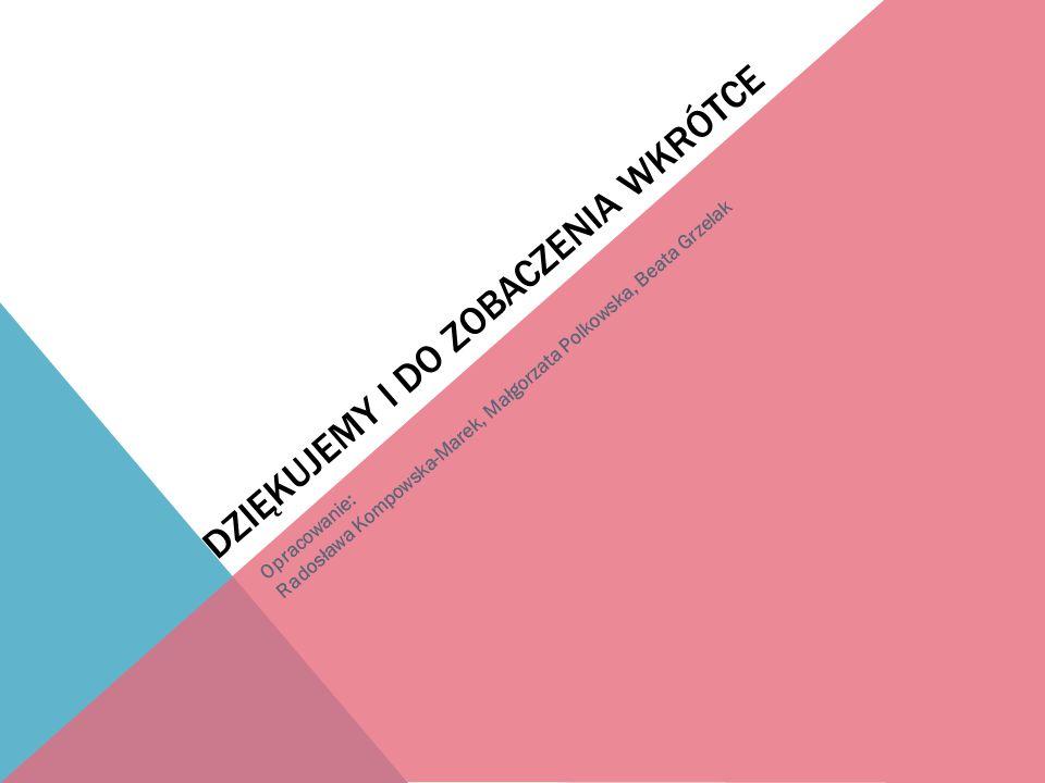 DZIĘKUJEMY I DO ZOBACZENIA WKRÓTCE Opracowanie: Radosława Kompowska-Marek, Małgorzata Polkowska, Beata Grzelak