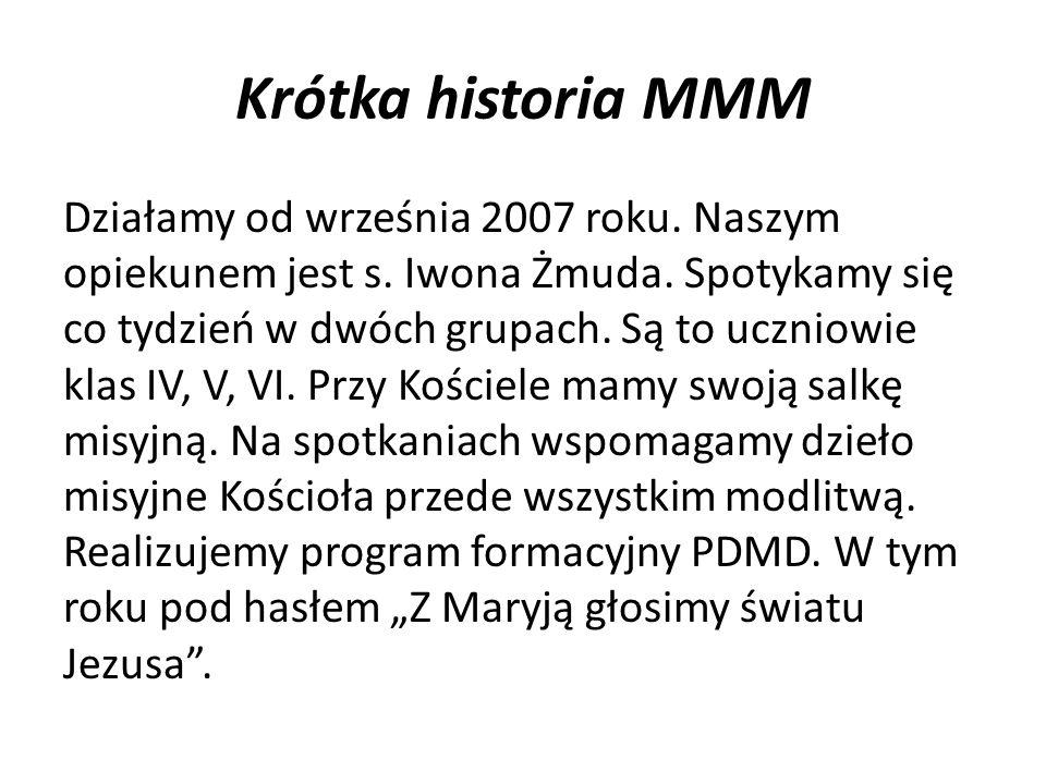 Krótka historia MMM Działamy od września 2007 roku. Naszym opiekunem jest s. Iwona Żmuda. Spotykamy się co tydzień w dwóch grupach. Są to uczniowie kl