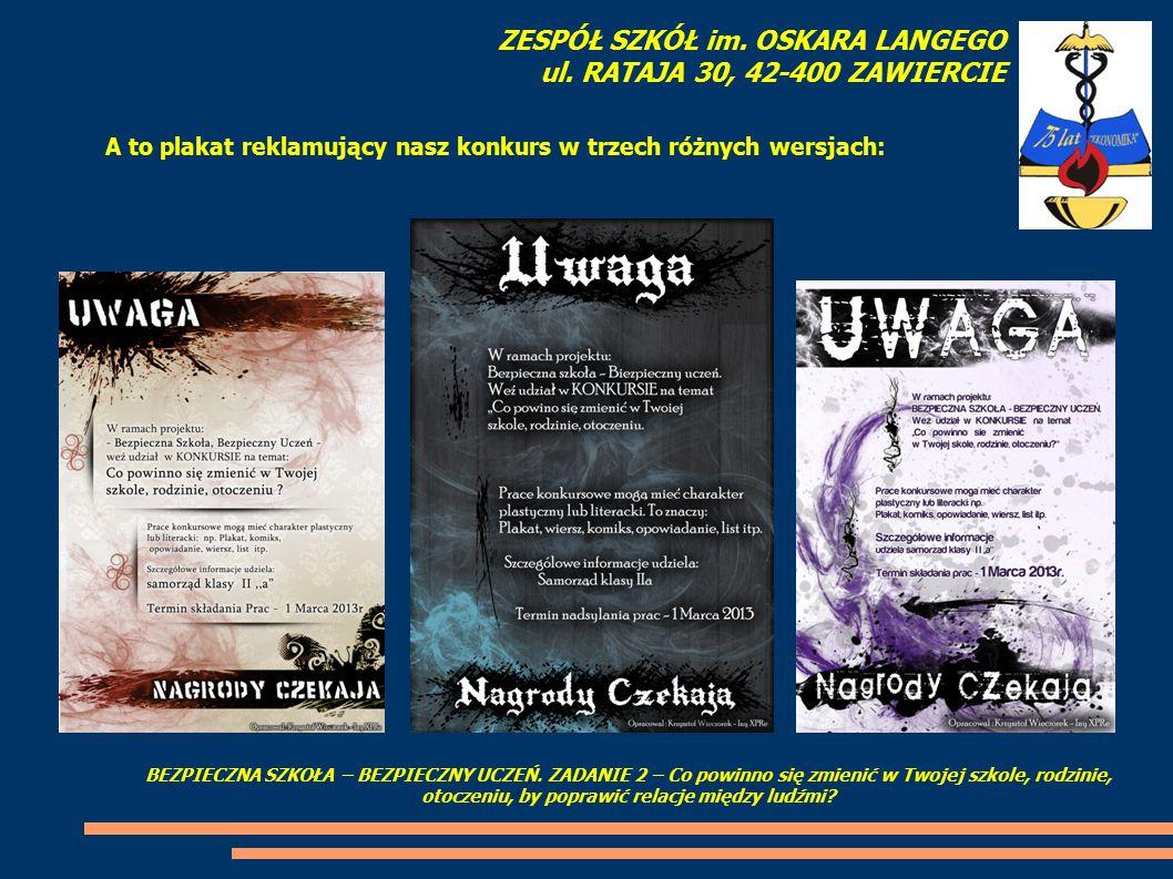 A to plakat reklamujący nasz konkurs w trzech różnych wersjach: ZESPÓŁ SZKÓŁ im. OSKARA LANGEGO ul. RATAJA 30, 42-400 ZAWIERCIE BEZPIECZNA SZKOŁA – BE