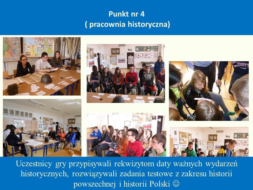 Punkt nr 4 ( pracownia historyczna) Uczestnicy gry przypisywali rekwizytom daty ważnych wydarzeń historycznych, rozwiązywali zadania testowe z zakresu historii powszechnej i historii Polski