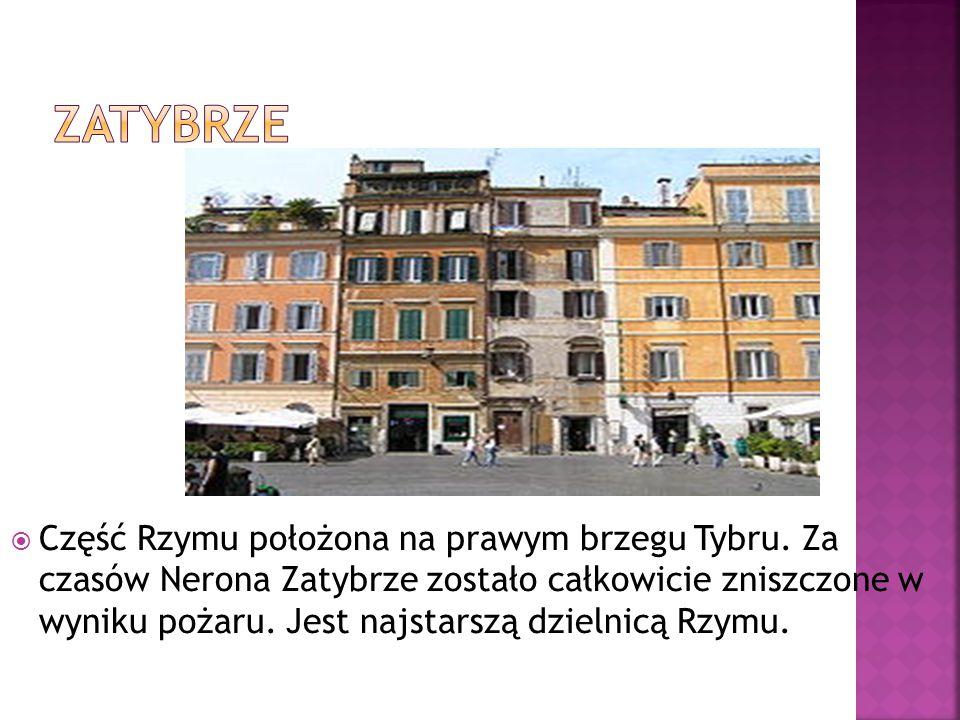  Część Rzymu położona na prawym brzegu Tybru. Za czasów Nerona Zatybrze zostało całkowicie zniszczone w wyniku pożaru. Jest najstarszą dzielnicą Rzym