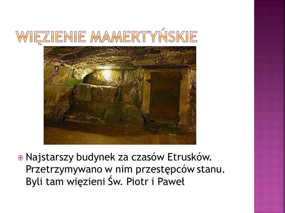  Najstarszy budynek za czasów Etrusków. Przetrzymywano w nim przestępców stanu. Byli tam więzieni Św. Piotr i Paweł