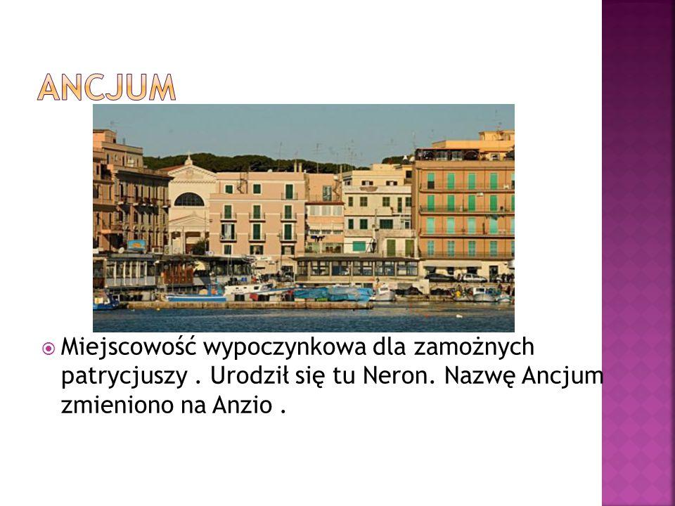  Miejscowość wypoczynkowa dla zamożnych patrycjuszy. Urodził się tu Neron. Nazwę Ancjum zmieniono na Anzio.