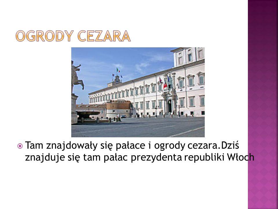  Tam znajdowały się pałace i ogrody cezara.Dziś znajduje się tam pałac prezydenta republiki Włoch