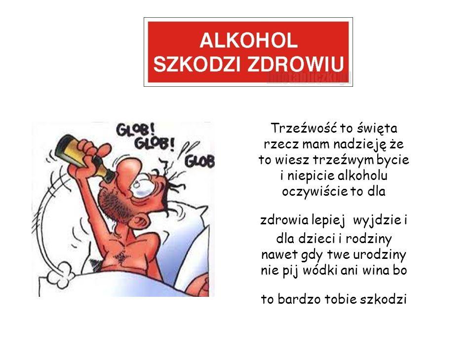 Trzeźwość to święta rzecz mam nadzieję że to wiesz trzeźwym bycie i niepicie alkoholu oczywiście to dla zdrowia lepiej wyjdzie i dla dzieci i rodziny nawet gdy twe urodziny nie pij wódki ani wina bo to bardzo tobie szkodzi
