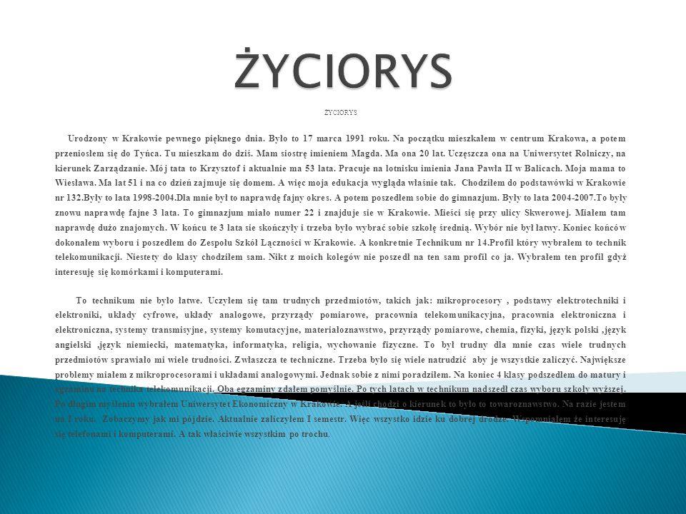 ŻYCIORYS Urodzony w Krakowie pewnego pięknego dnia. Było to 17 marca 1991 roku. Na początku mieszkałem w centrum Krakowa, a potem przeniosłem się do T