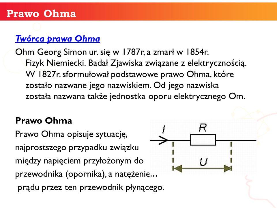 Twórca prawa Ohma Ohm Georg Simon ur. się w 1787r, a zmarł w 1854r. Fizyk Niemiecki. Badał Zjawiska związane z elektrycznością. W 1827r. sformułował p