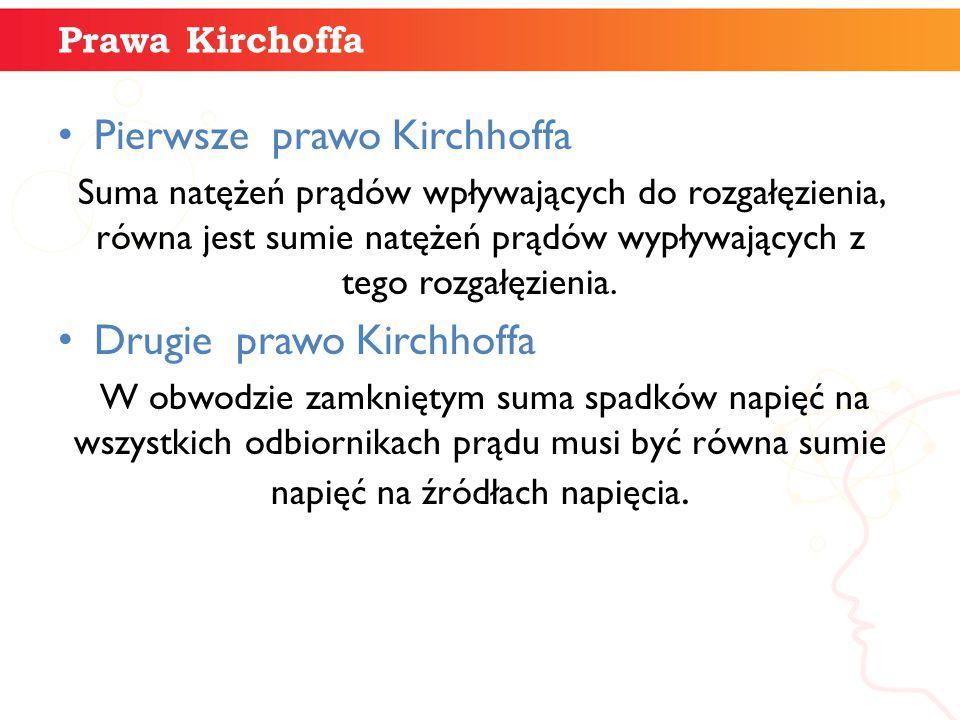 Prawa Kirchoffa Pierwsze prawo Kirchhoffa Suma natężeń prądów wpływających do rozgałęzienia, równa jest sumie natężeń prądów wypływających z tego rozg