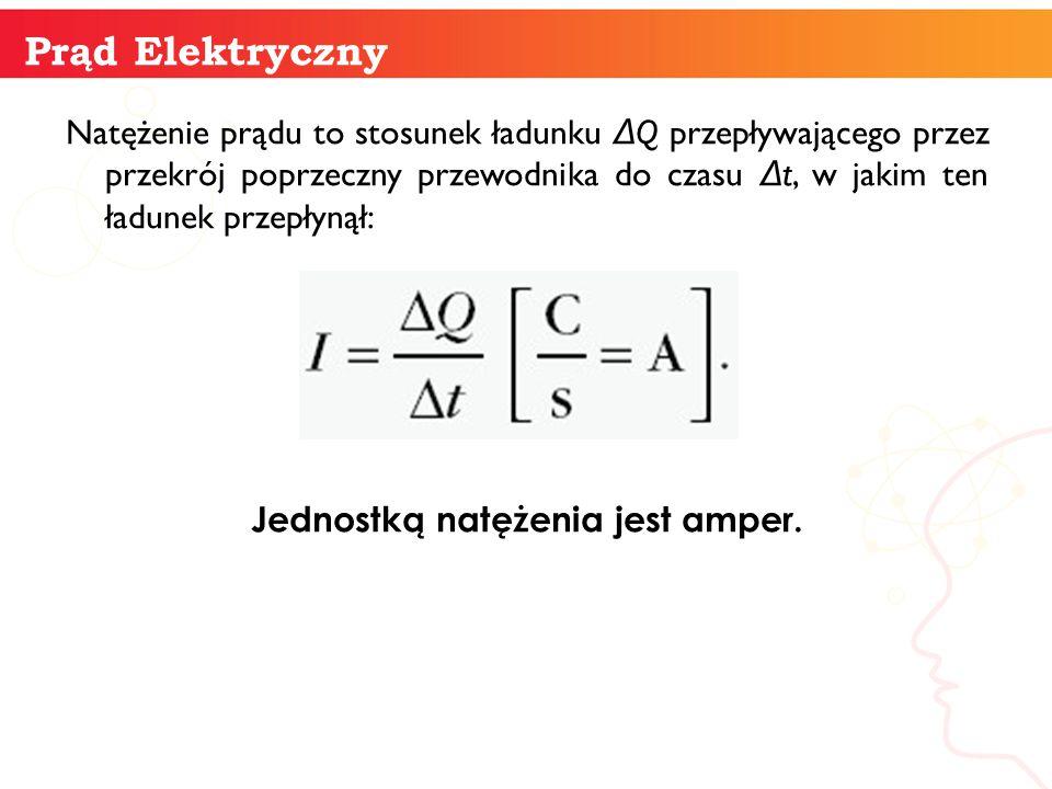 Natężenie prądu to stosunek ładunku Δ Q przepływającego przez przekrój poprzeczny przewodnika do czasu Δ t, w jakim ten ładunek przepłynął: Jednostką
