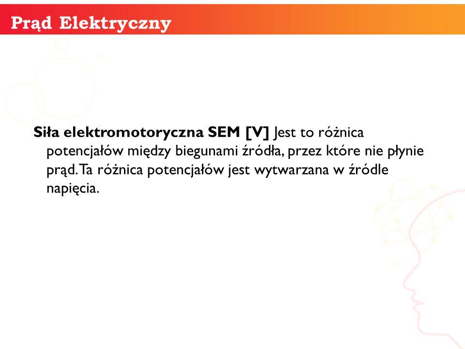 Siła elektromotoryczna SEM [V] Jest to różnica potencjałów między biegunami źródła, przez które nie płynie prąd. Ta różnica potencjałów jest wytwarzan