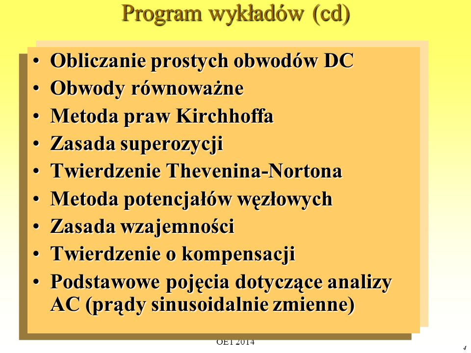 OE1 2014 4 Program wykładów (cd) Obliczanie prostych obwodów DCObliczanie prostych obwodów DC Obwody równoważneObwody równoważne Metoda praw KirchhoffaMetoda praw Kirchhoffa Zasada superozycjiZasada superozycji Twierdzenie Thevenina-NortonaTwierdzenie Thevenina-Nortona Metoda potencjałów węzłowychMetoda potencjałów węzłowych Zasada wzajemnościZasada wzajemności Twierdzenie o kompensacjiTwierdzenie o kompensacji Podstawowe pojęcia dotyczące analizy AC (prądy sinusoidalnie zmienne)Podstawowe pojęcia dotyczące analizy AC (prądy sinusoidalnie zmienne)