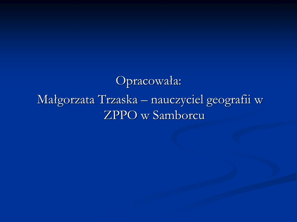 Opracowała: Małgorzata Trzaska – nauczyciel geografii w ZPPO w Samborcu Małgorzata Trzaska – nauczyciel geografii w ZPPO w Samborcu