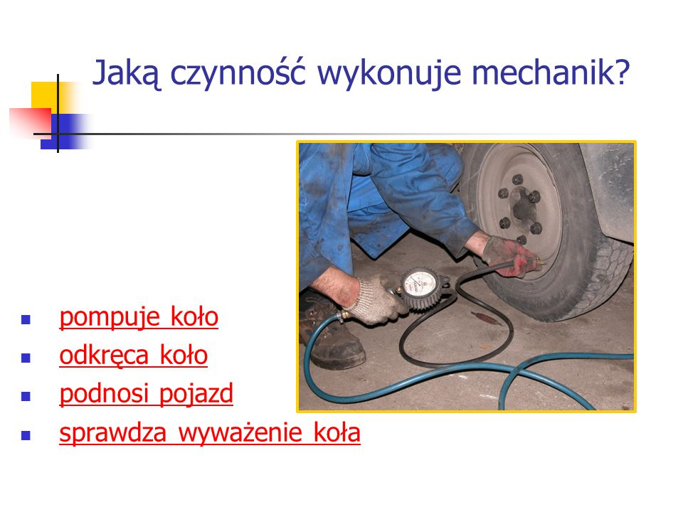 Jaką czynność wykonuje mechanik? pompuje koło odkręca koło podnosi pojazd sprawdza wyważenie koła