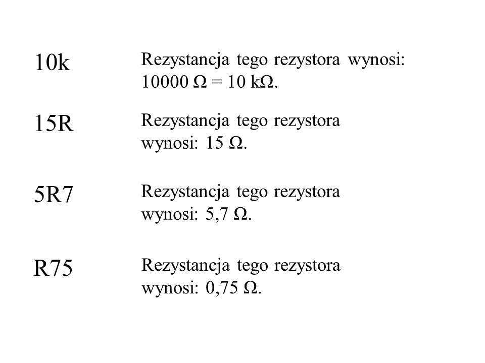 10k Rezystancja tego rezystora wynosi: 10000 Ω = 10 kΩ. Rezystancja tego rezystora wynosi: 15 Ω. Rezystancja tego rezystora wynosi: 5,7 Ω. 15R 5R7 R75