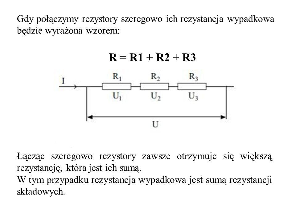 Gdy połączymy rezystory szeregowo ich rezystancja wypadkowa będzie wyrażona wzorem: R = R1 + R2 + R3 Łącząc szeregowo rezystory zawsze otrzymuje się w